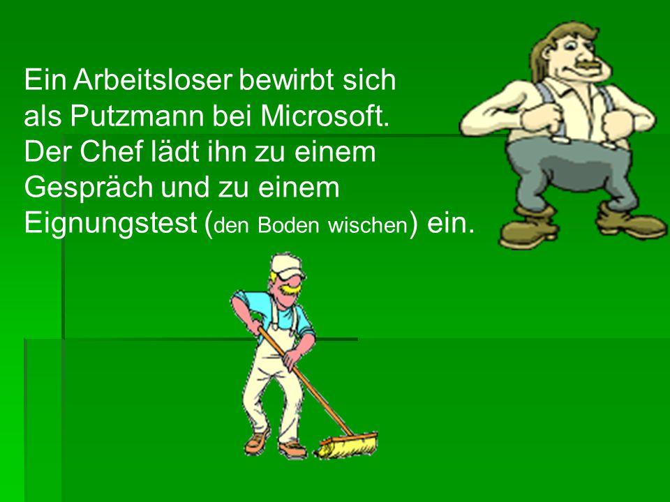 Ein Arbeitsloser bewirbt sich als Putzmann bei Microsoft. Der Chef lädt ihn zu einem Gespräch und zu einem Eignungstest ( den Boden wischen ) ein.