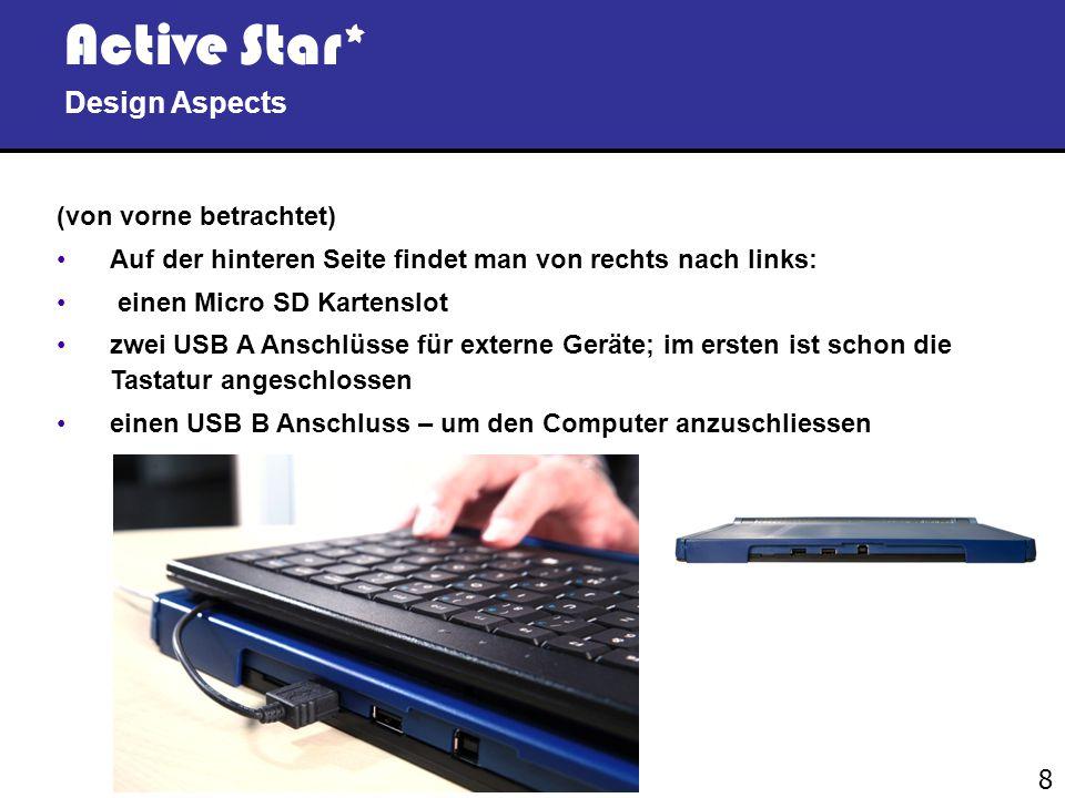 8 Active Star* Design Aspects (von vorne betrachtet) Auf der hinteren Seite findet man von rechts nach links: einen Micro SD Kartenslot zwei USB A Anschlüsse für externe Geräte; im ersten ist schon die Tastatur angeschlossen einen USB B Anschluss – um den Computer anzuschliessen