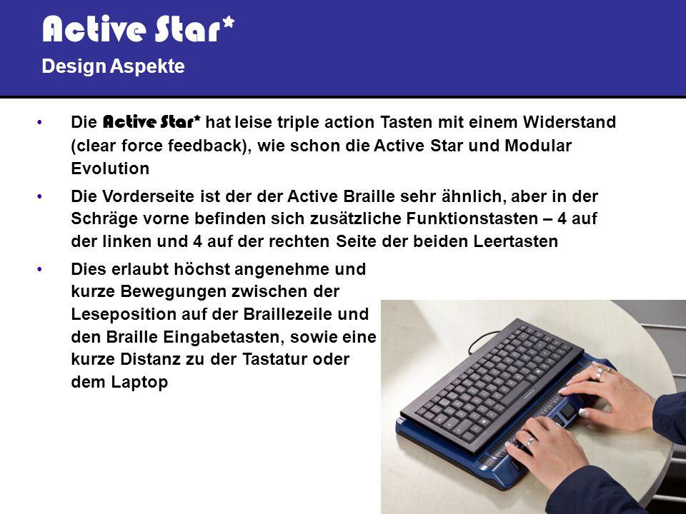 9 Active Star* Design Aspekte Die Active Star* hat leise triple action Tasten mit einem Widerstand (clear force feedback), wie schon die Active Star und Modular Evolution Die Vorderseite ist der der Active Braille sehr ähnlich, aber in der Schräge vorne befinden sich zusätzliche Funktionstasten – 4 auf der linken und 4 auf der rechten Seite der beiden Leertasten Dies erlaubt höchst angenehme und kurze Bewegungen zwischen der Leseposition auf der Braillezeile und den Braille Eingabetasten, sowie eine kurze Distanz zu der Tastatur oder dem Laptop
