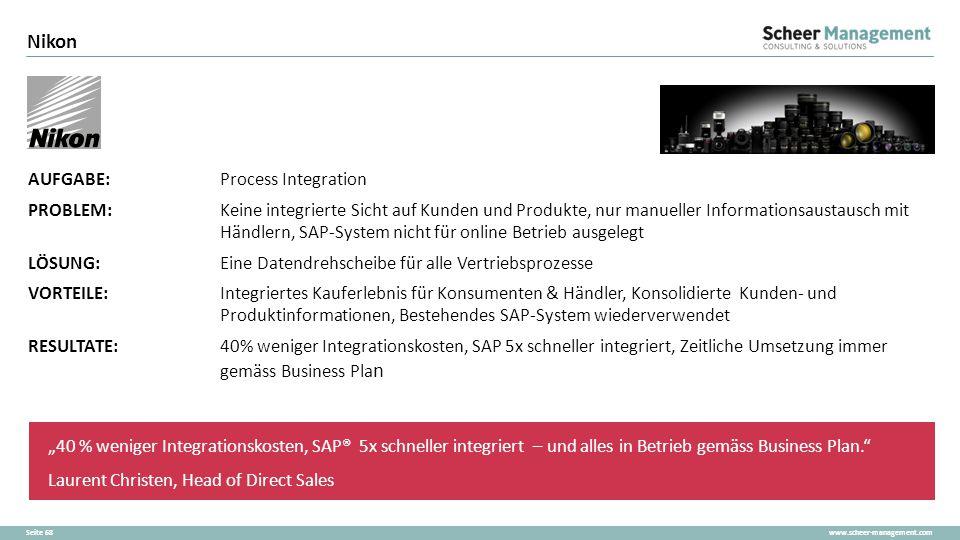 www.scheer-management.comSeite 68 Nikon AUFGABE:Process Integration PROBLEM:Keine integrierte Sicht auf Kunden und Produkte, nur manueller Information
