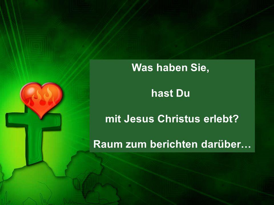 Was haben Sie, hast Du mit Jesus Christus erlebt? Raum zum berichten darüber…