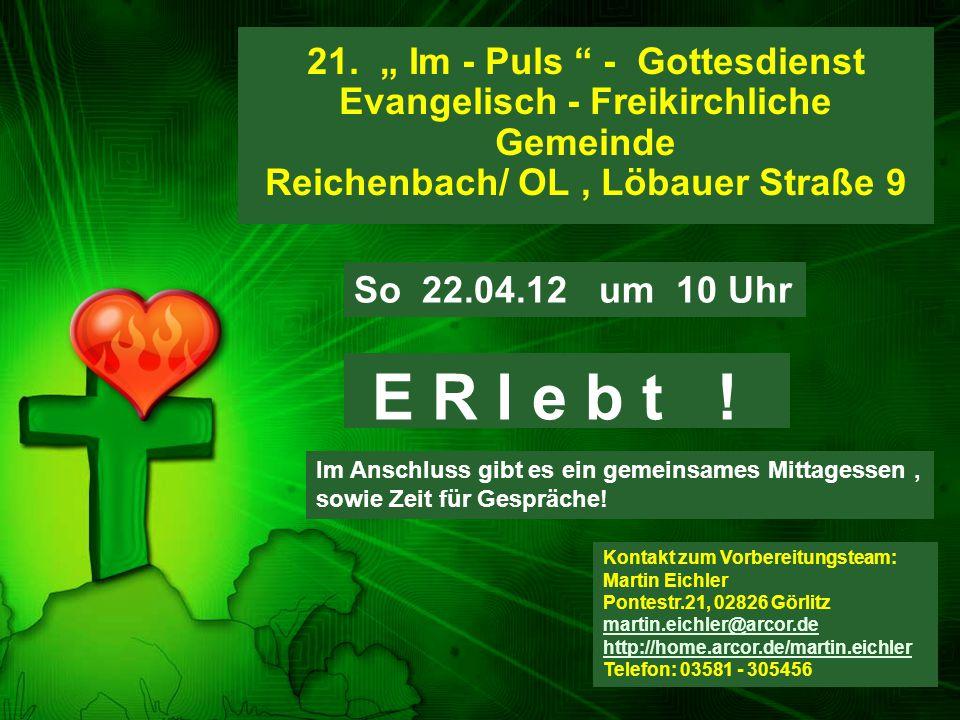 """21. """" Im - Puls """" - Gottesdienst Evangelisch - Freikirchliche Gemeinde Reichenbach/ OL, Löbauer Straße 9 E R l e b t ! Kontakt zum Vorbereitungsteam:"""