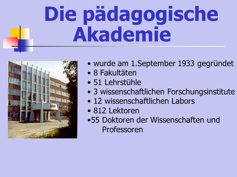 Die pädagogische Akademie wurde am 1.September 1933 gegründet 8 Fakultäten 51 Lehrstühle 3 wissenschaftlichen Forschungsinstitute 12 wissenschaftlichen Labors 812 Lektoren 55 Doktoren der Wissenschaften und Professoren