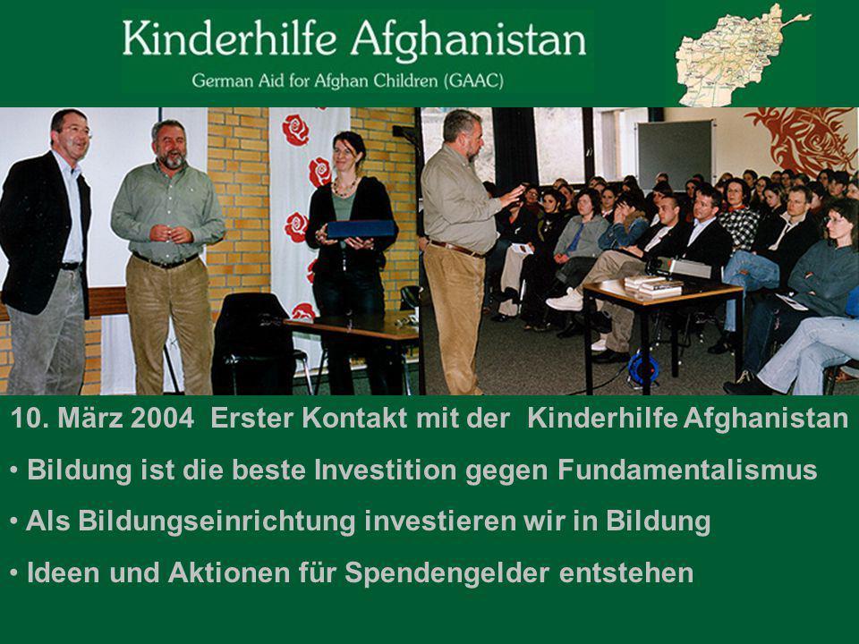 10. März 2004 Erster Kontakt mit der Kinderhilfe Afghanistan Bildung ist die beste Investition gegen Fundamentalismus Als Bildungseinrichtung investie