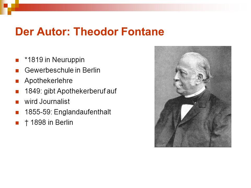 Der Autor: Theodor Fontane *1819 in Neuruppin Gewerbeschule in Berlin Apothekerlehre 1849: gibt Apothekerberuf auf wird Journalist 1855-59: Englandauf