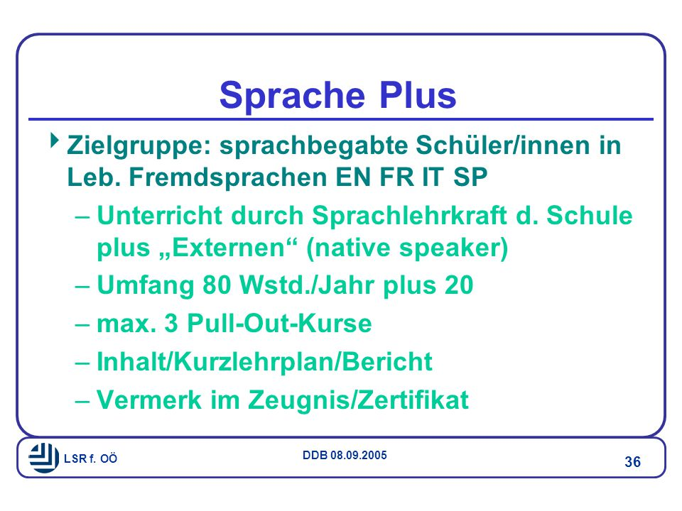LSR f.OÖ DDB 08.09.2005 36 Sprache Plus  Zielgruppe: sprachbegabte Schüler/innen in Leb.
