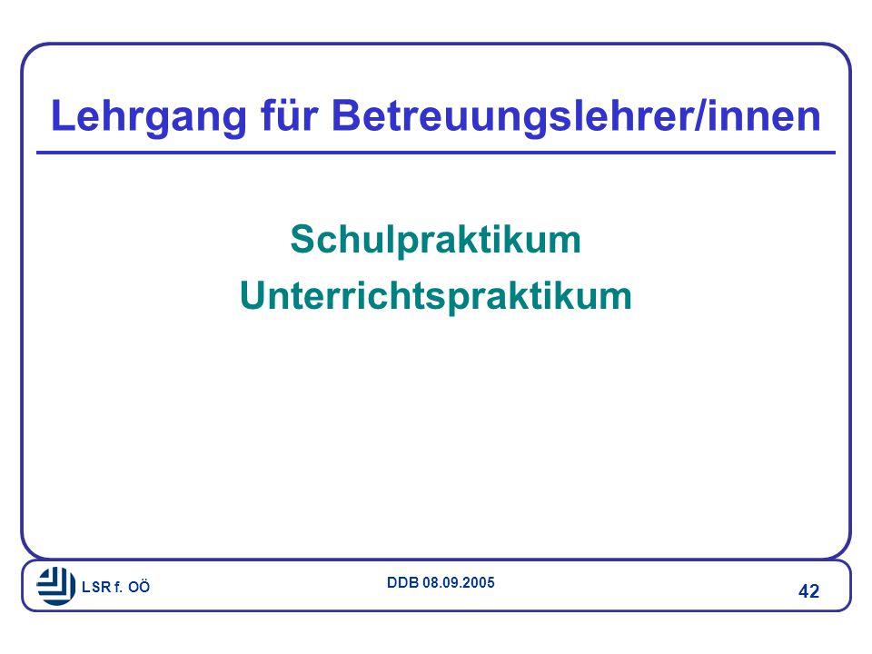 LSR f. OÖ DDB 08.09.2005 42 Lehrgang für Betreuungslehrer/innen Schulpraktikum Unterrichtspraktikum