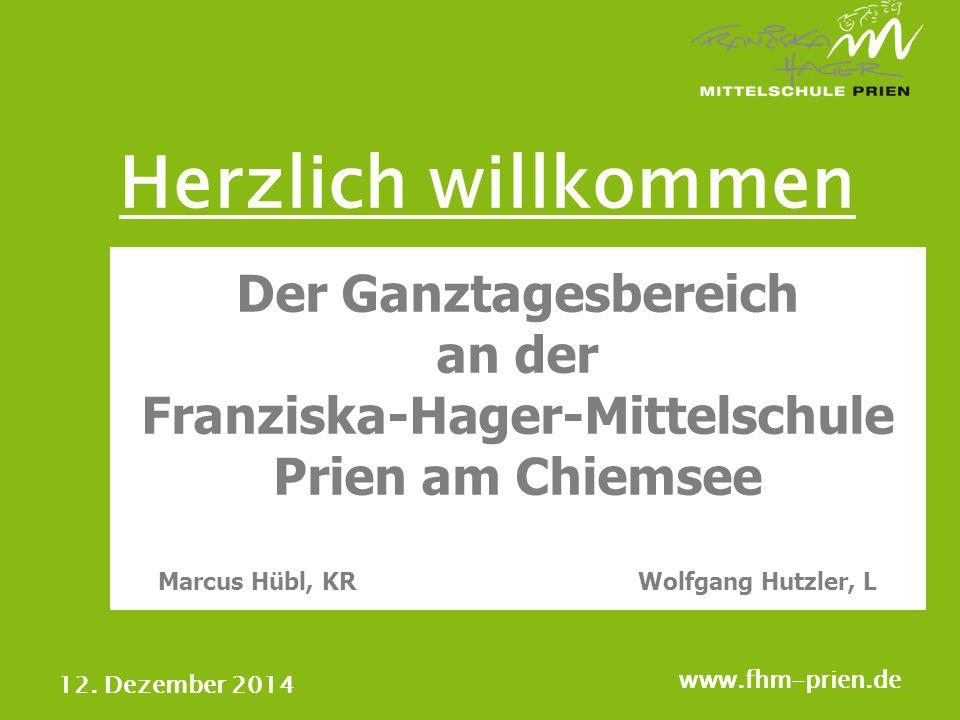 12. Dezember 2014 www.fhm-prien.de Der Ganztagesbereich an der Franziska-Hager-Mittelschule Prien am Chiemsee Marcus Hübl, KRWolfgang Hutzler, L Herzl