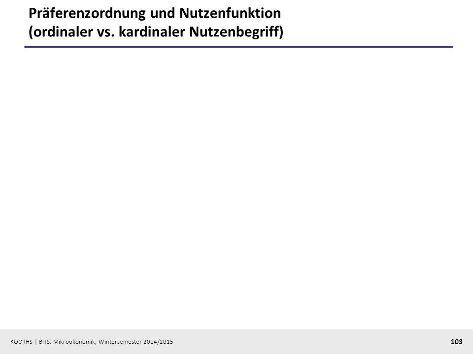 KOOTHS | BiTS: Mikroökonomik, Wintersemester 2014/2015 103 Präferenzordnung und Nutzenfunktion (ordinaler vs. kardinaler Nutzenbegriff)