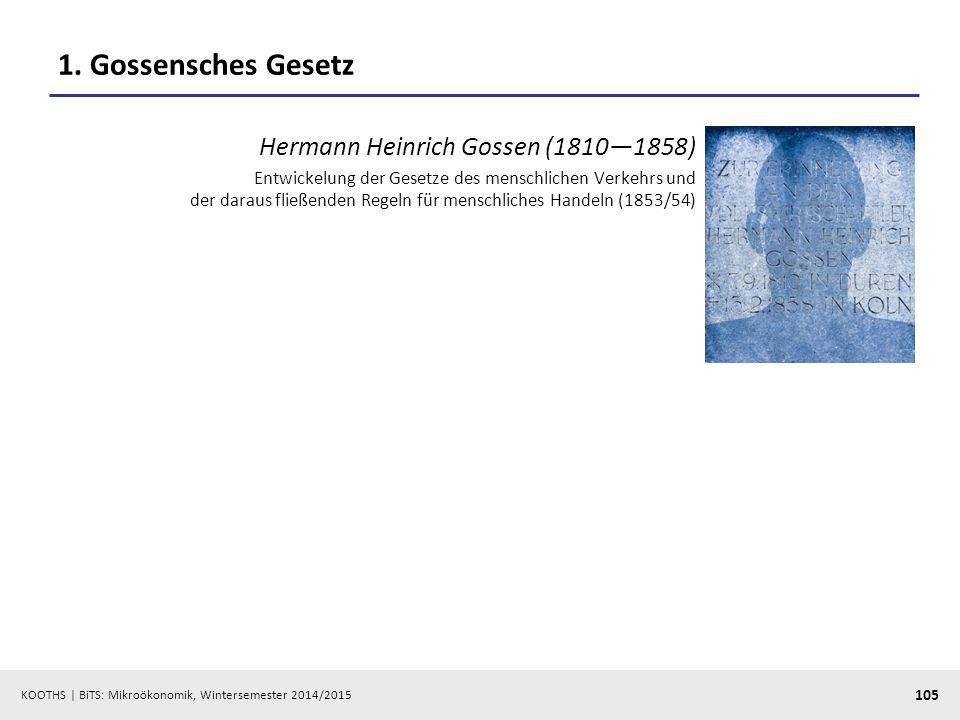 KOOTHS | BiTS: Mikroökonomik, Wintersemester 2014/2015 105 1. Gossensches Gesetz Hermann Heinrich Gossen (1810—1858) Entwickelung der Gesetze des mens