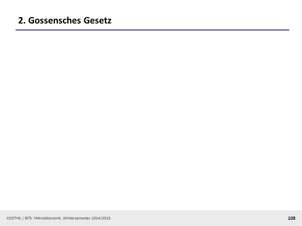 KOOTHS | BiTS: Mikroökonomik, Wintersemester 2014/2015 108 2. Gossensches Gesetz