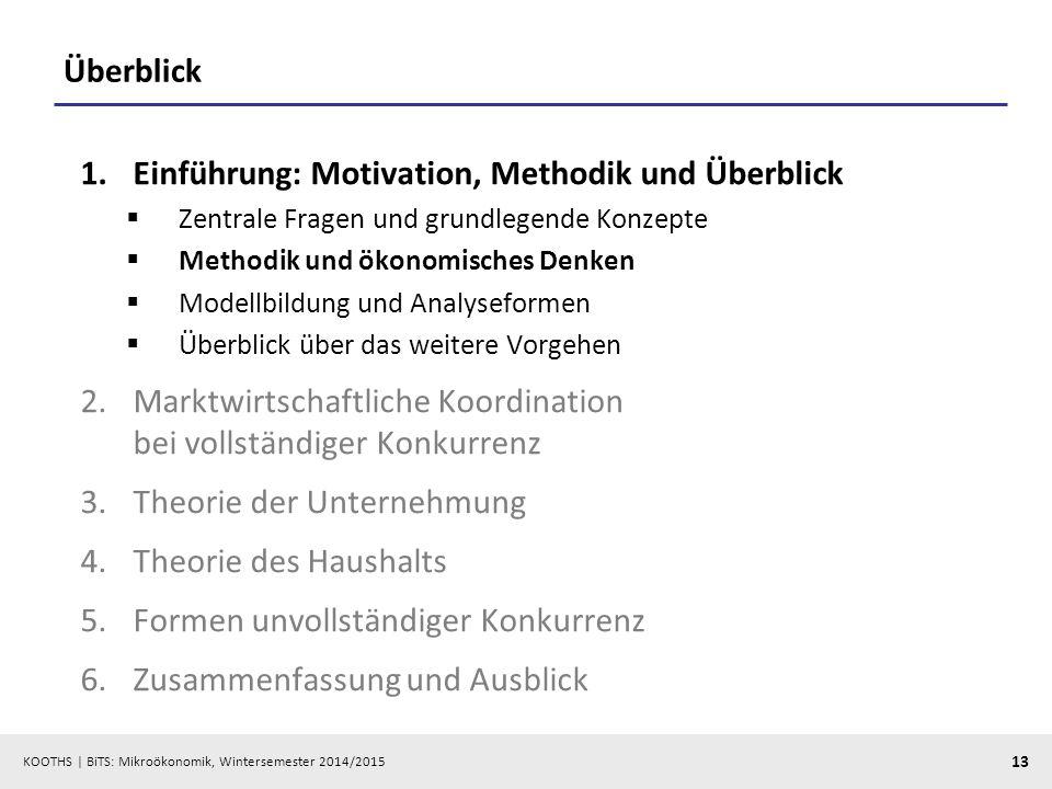 KOOTHS | BiTS: Mikroökonomik, Wintersemester 2014/2015 13 Überblick 1.Einführung: Motivation, Methodik und Überblick  Zentrale Fragen und grundlegend