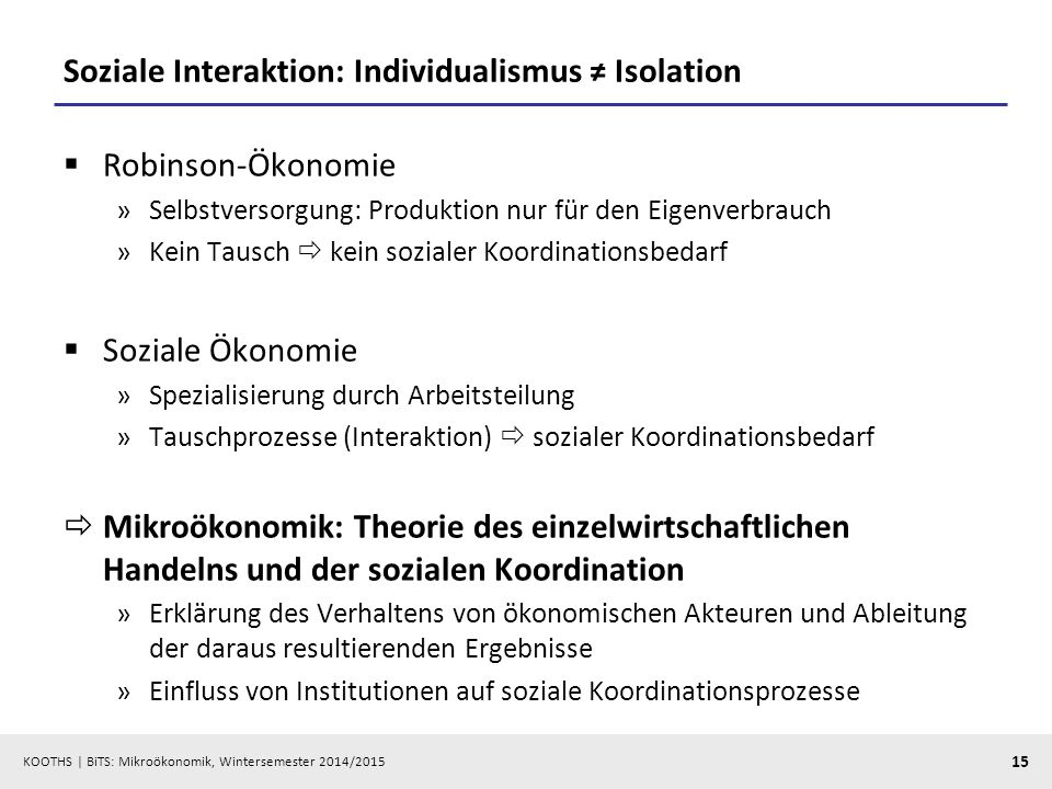 KOOTHS | BiTS: Mikroökonomik, Wintersemester 2014/2015 15 Soziale Interaktion: Individualismus ≠ Isolation  Robinson-Ökonomie »Selbstversorgung: Prod