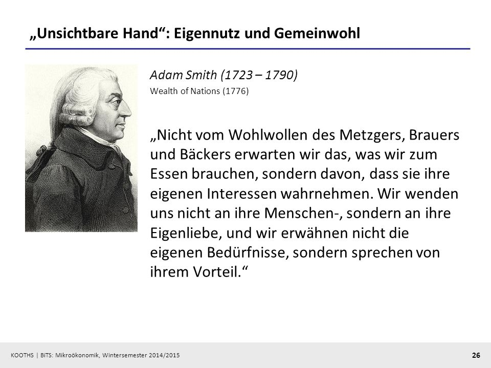"KOOTHS | BiTS: Mikroökonomik, Wintersemester 2014/2015 26 ""Unsichtbare Hand"": Eigennutz und Gemeinwohl Adam Smith (1723 – 1790) Wealth of Nations (177"