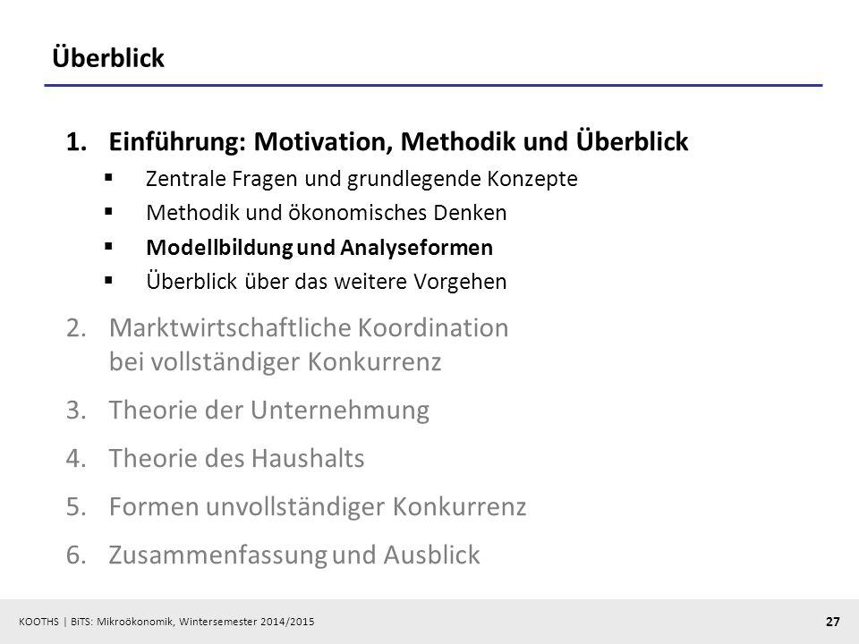 KOOTHS | BiTS: Mikroökonomik, Wintersemester 2014/2015 27 Überblick 1.Einführung: Motivation, Methodik und Überblick  Zentrale Fragen und grundlegend
