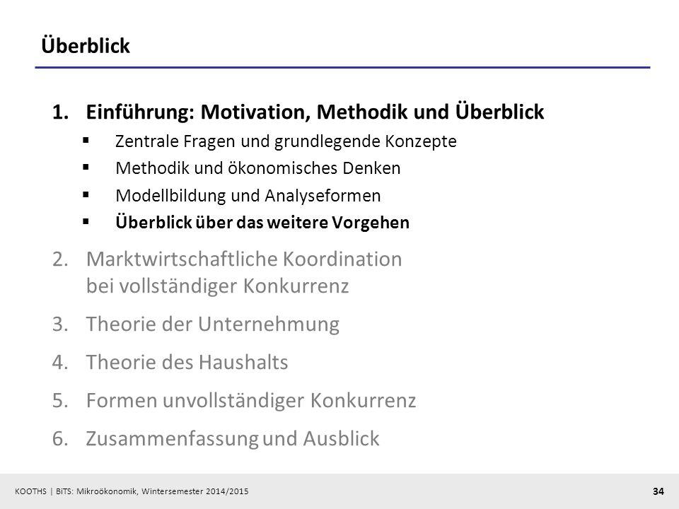 KOOTHS | BiTS: Mikroökonomik, Wintersemester 2014/2015 34 Überblick 1.Einführung: Motivation, Methodik und Überblick  Zentrale Fragen und grundlegend
