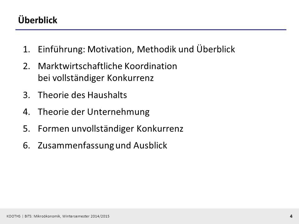 KOOTHS | BiTS: Mikroökonomik, Wintersemester 2014/2015 4 Überblick 1.Einführung: Motivation, Methodik und Überblick 2.Marktwirtschaftliche Koordinatio