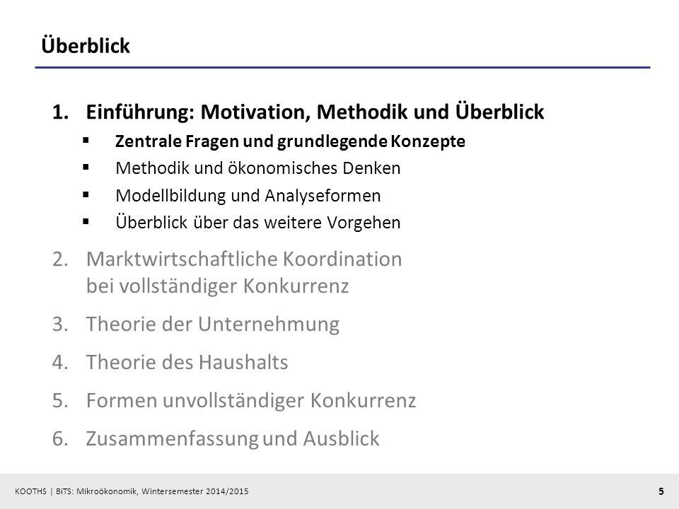 KOOTHS | BiTS: Mikroökonomik, Wintersemester 2014/2015 5 Überblick 1.Einführung: Motivation, Methodik und Überblick  Zentrale Fragen und grundlegende
