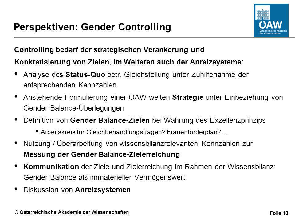 © Österreichische Akademie der Wissenschaften Folie 10 Perspektiven: Gender Controlling Controlling bedarf der strategischen Verankerung und Konkretisierung von Zielen, im Weiteren auch der Anreizsysteme: Analyse des Status-Quo betr.