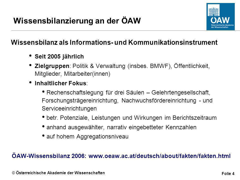 © Österreichische Akademie der Wissenschaften Folie 4 Wissensbilanzierung an der ÖAW Wissensbilanz als Informations- und Kommunikationsinstrument Seit 2005 jährlich Zielgruppen: Politik & Verwaltung (insbes.