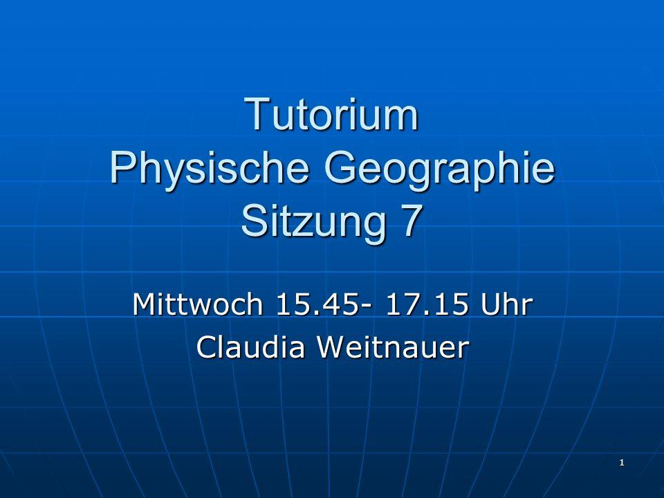 1 Tutorium Physische Geographie Sitzung 7 Mittwoch 15.45- 17.15 Uhr Claudia Weitnauer