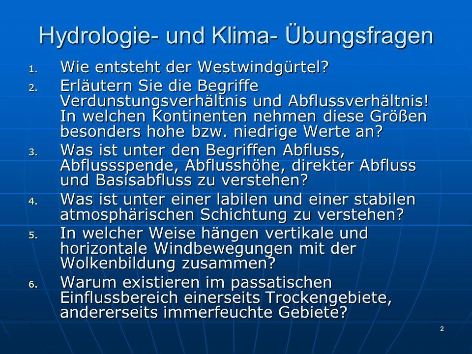 2 Hydrologie- und Klima- Übungsfragen 1. Wie entsteht der Westwindgürtel? 2. Erläutern Sie die Begriffe Verdunstungsverhältnis und Abflussverhältnis!