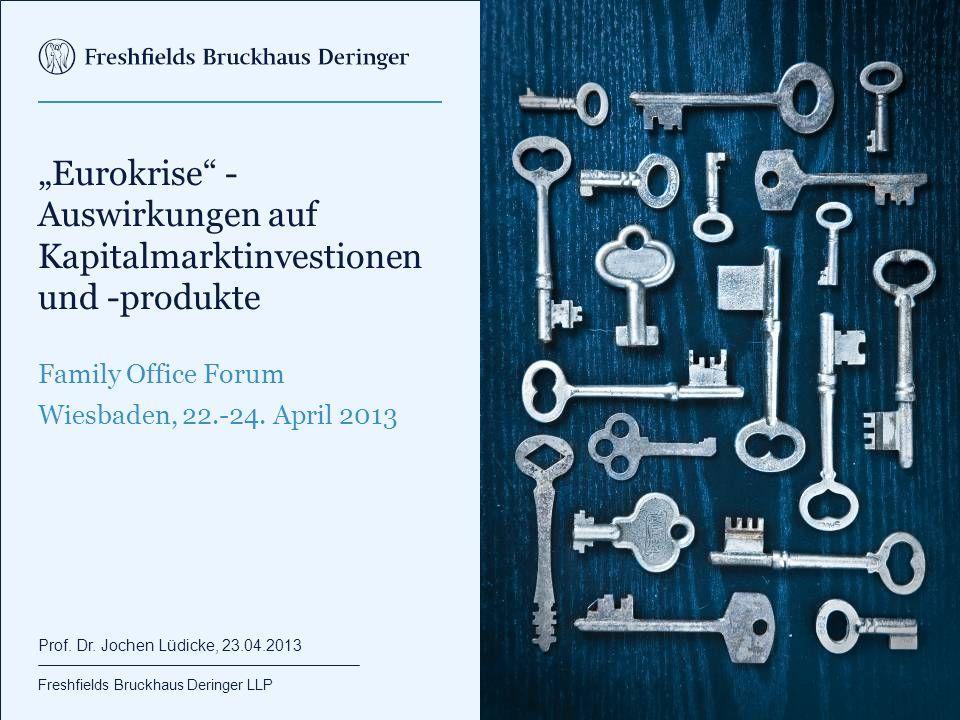 """Freshfields Bruckhaus Deringer LLP """"Eurokrise"""" - Auswirkungen auf Kapitalmarktinvestionen und -produkte Family Office Forum Wiesbaden, 22.-24. April 2"""