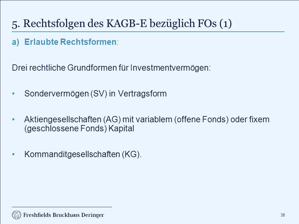 38 5. Rechtsfolgen des KAGB-E bezüglich FOs (1) a)Erlaubte Rechtsformen: Drei rechtliche Grundformen für Investmentvermögen: Sondervermögen (SV) in Ve