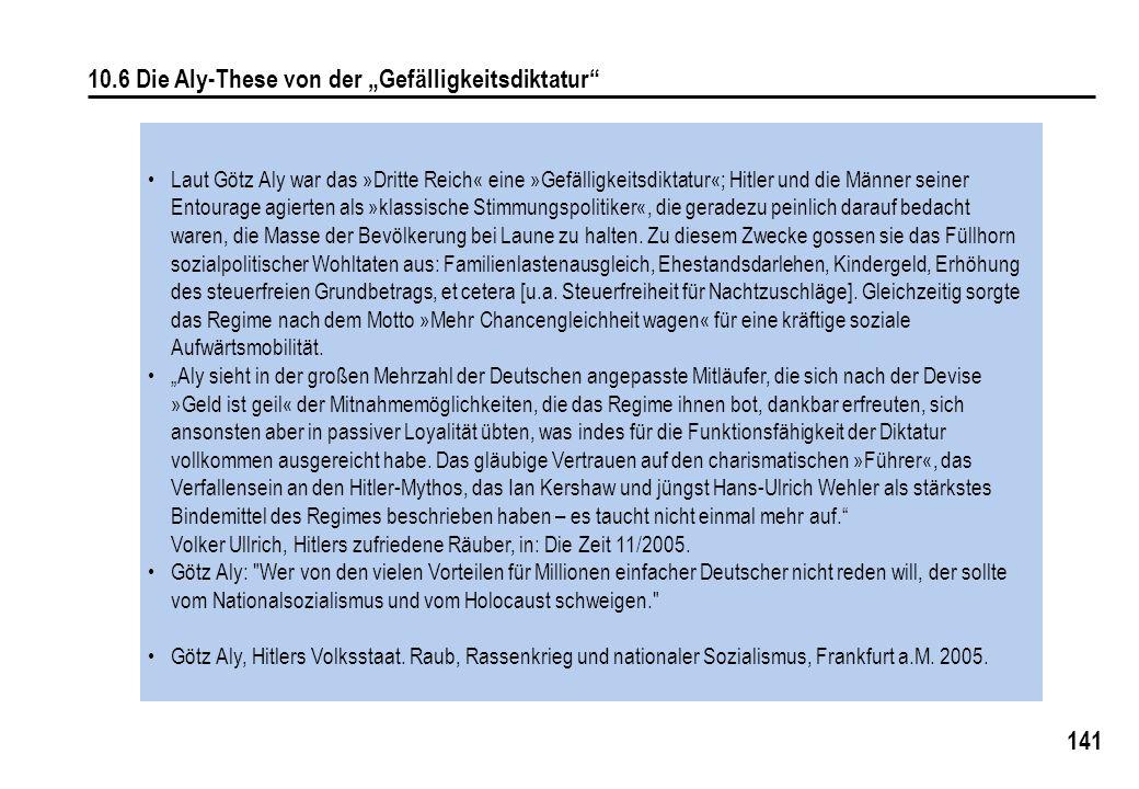 """141 10.6 Die Aly-These von der """"Gefälligkeitsdiktatur Laut Götz Aly war das »Dritte Reich« eine »Gefälligkeitsdiktatur«; Hitler und die Männer seiner Entourage agierten als »klassische Stimmungspolitiker«, die geradezu peinlich darauf bedacht waren, die Masse der Bevölkerung bei Laune zu halten."""
