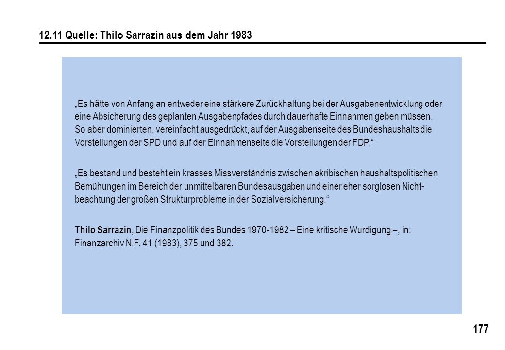 """177 12.11 Quelle: Thilo Sarrazin aus dem Jahr 1983 """"Es hätte von Anfang an entweder eine stärkere Zurückhaltung bei der Ausgabenentwicklung oder eine Absicherung des geplanten Ausgabenpfades durch dauerhafte Einnahmen geben müssen."""