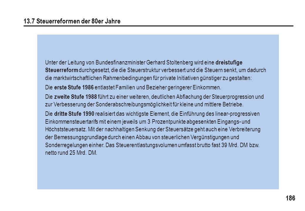 186 13.7 Steuerreformen der 80er Jahre Unter der Leitung von Bundesfinanzminister Gerhard Stoltenberg wird eine dreistufige Steuerreform durchgesetzt, die die Steuerstruktur verbessert und die Steuern senkt, um dadurch die marktwirtschaftlichen Rahmenbedingungen für private Initiativen günstiger zu gestalten: Die erste Stufe 1986 entlastet Familien und Bezieher geringerer Einkommen.
