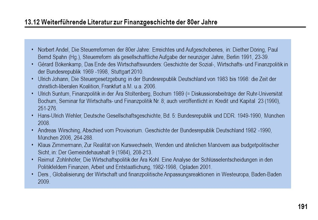 191 13.12 Weiterführende Literatur zur Finanzgeschichte der 80er Jahre Norbert Andel, Die Steuerreformen der 80er Jahre: Erreichtes und Aufgeschobenes