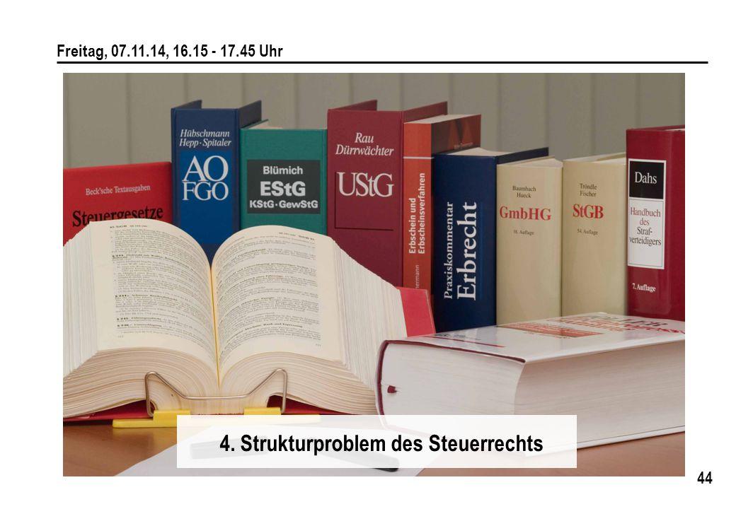 44 Freitag, 07.11.14, 16.15 - 17.45 Uhr 4. Strukturproblem des Steuerrechts