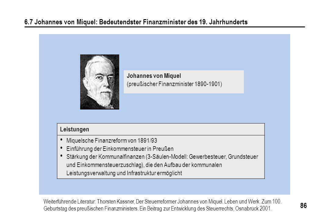 86 6.7 Johannes von Miquel: Bedeutendster Finanzminister des 19. Jahrhunderts Leistungen Miquelsche Finanzreform von 1891/93 Einführung der Einkommens