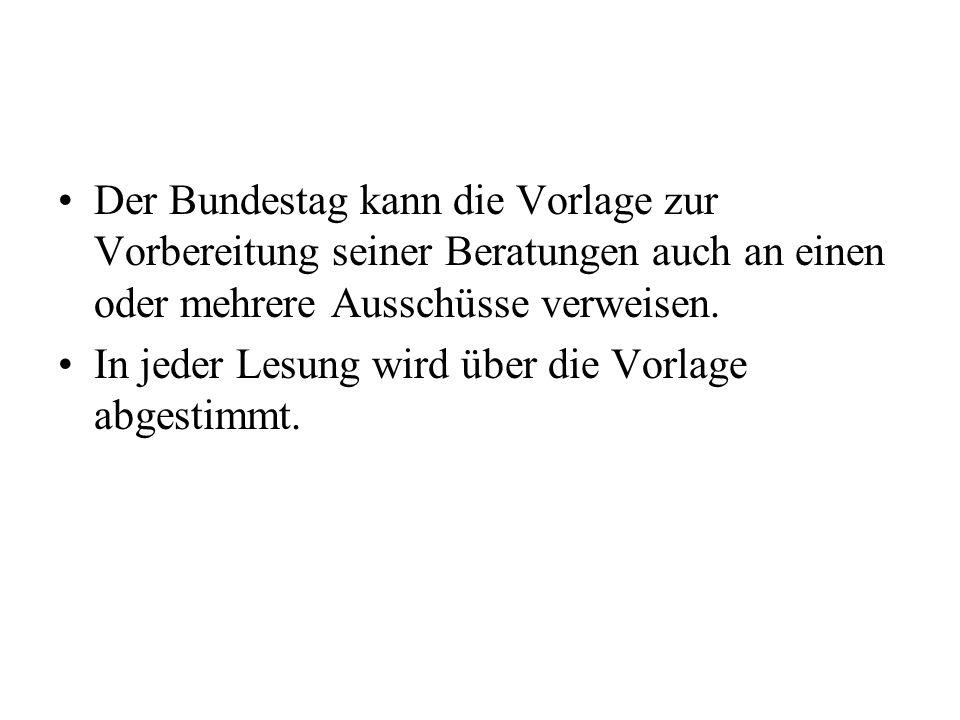 Der Bundestag kann die Vorlage zur Vorbereitung seiner Beratungen auch an einen oder mehrere Ausschüsse verweisen. In jeder Lesung wird über die Vorla