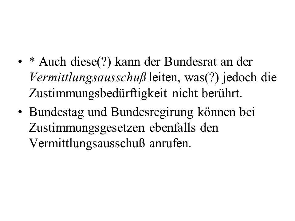 * Auch diese(?) kann der Bundesrat an der Vermittlungsausschuß leiten, was(?) jedoch die Zustimmungsbedürftigkeit nicht berührt. Bundestag und Bundesr