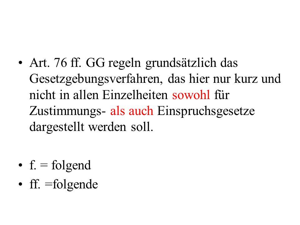 Art. 76 ff. GG regeln grundsätzlich das Gesetzgebungsverfahren, das hier nur kurz und nicht in allen Einzelheiten sowohl für Zustimmungs- als auch Ein