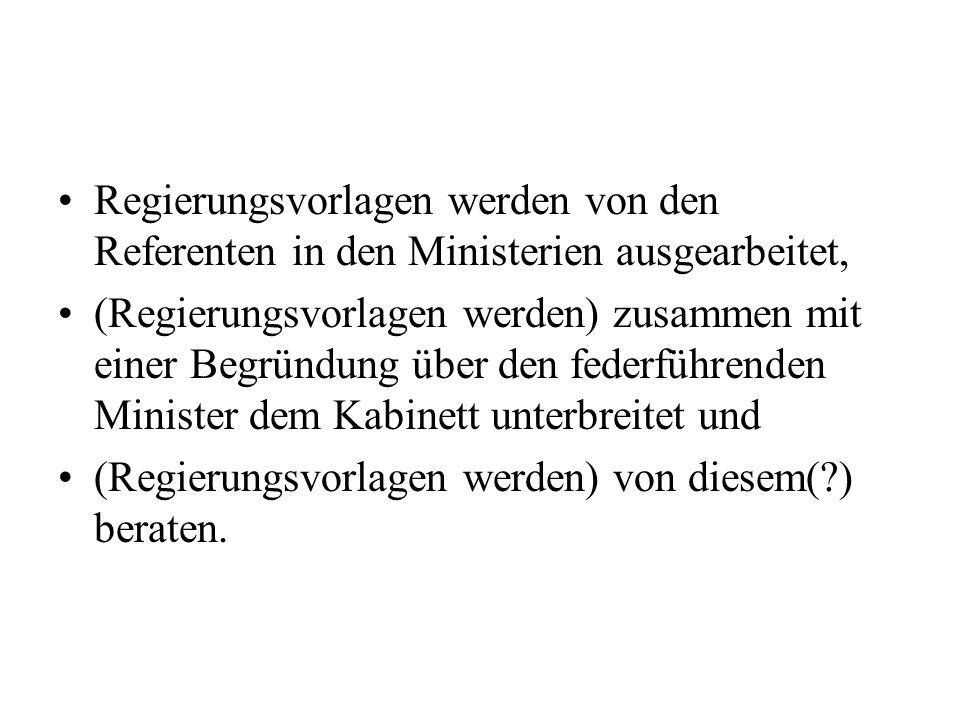 Regierungsvorlagen werden von den Referenten in den Ministerien ausgearbeitet, (Regierungsvorlagen werden) zusammen mit einer Begründung über den fede
