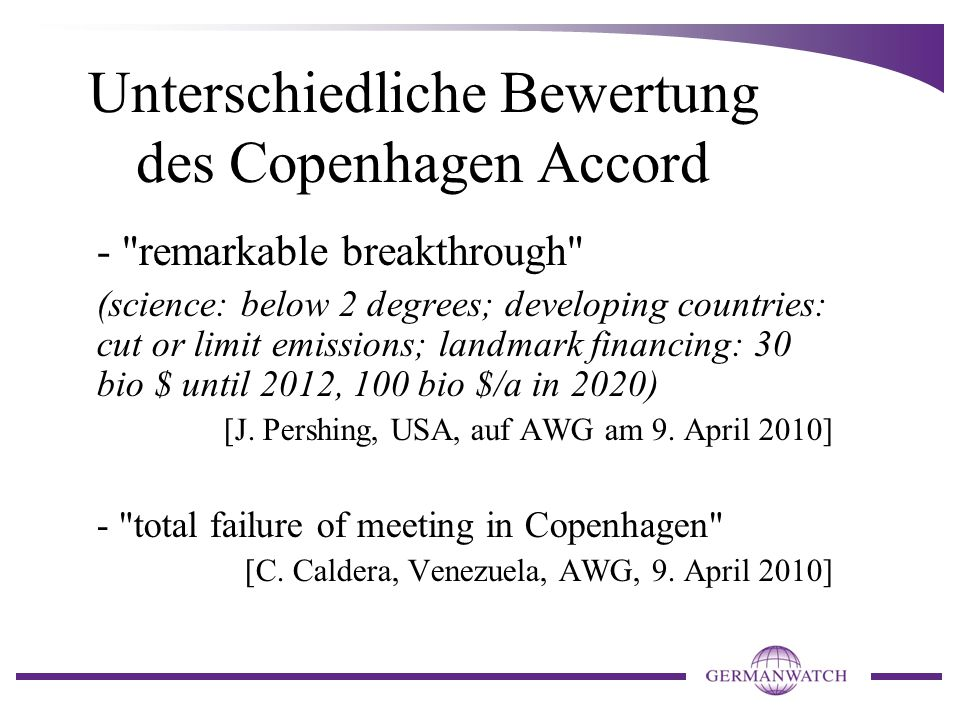 Unterschiedliche Bewertung des Copenhagen Accord - remarkable breakthrough (science: below 2 degrees; developing countries: cut or limit emissions; landmark financing: 30 bio $ until 2012, 100 bio $/a in 2020) [J.