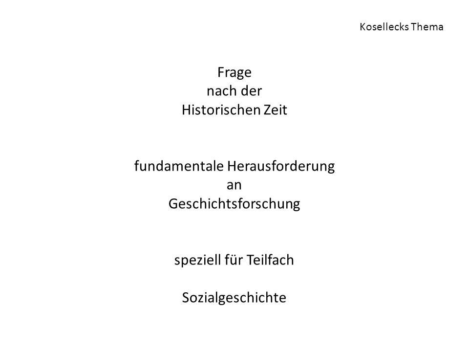 Frage nach der Historischen Zeit fundamentale Herausforderung an Geschichtsforschung speziell für Teilfach Sozialgeschichte Kosellecks Thema