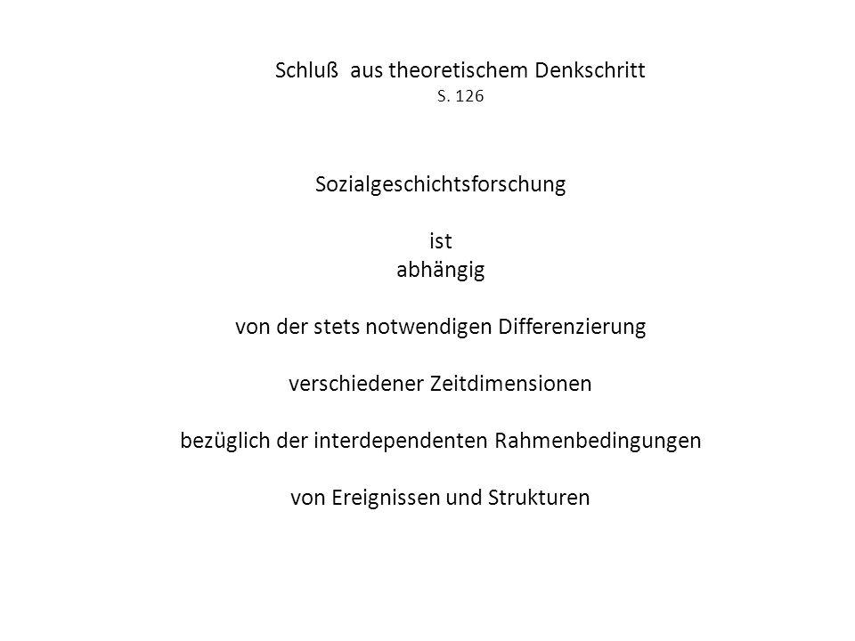 Schluß aus theoretischem Denkschritt S. 126 Sozialgeschichtsforschung ist abhängig von der stets notwendigen Differenzierung verschiedener Zeitdimensi