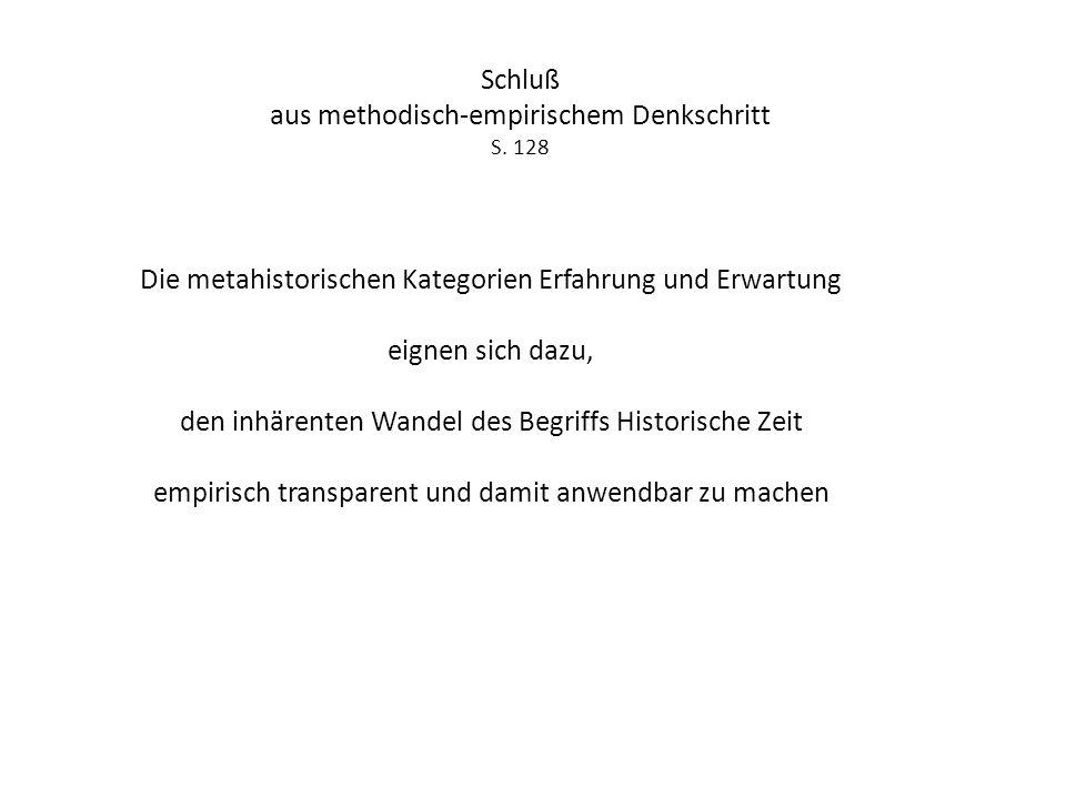 Schluß aus methodisch-empirischem Denkschritt S. 128 Die metahistorischen Kategorien Erfahrung und Erwartung eignen sich dazu, den inhärenten Wandel d