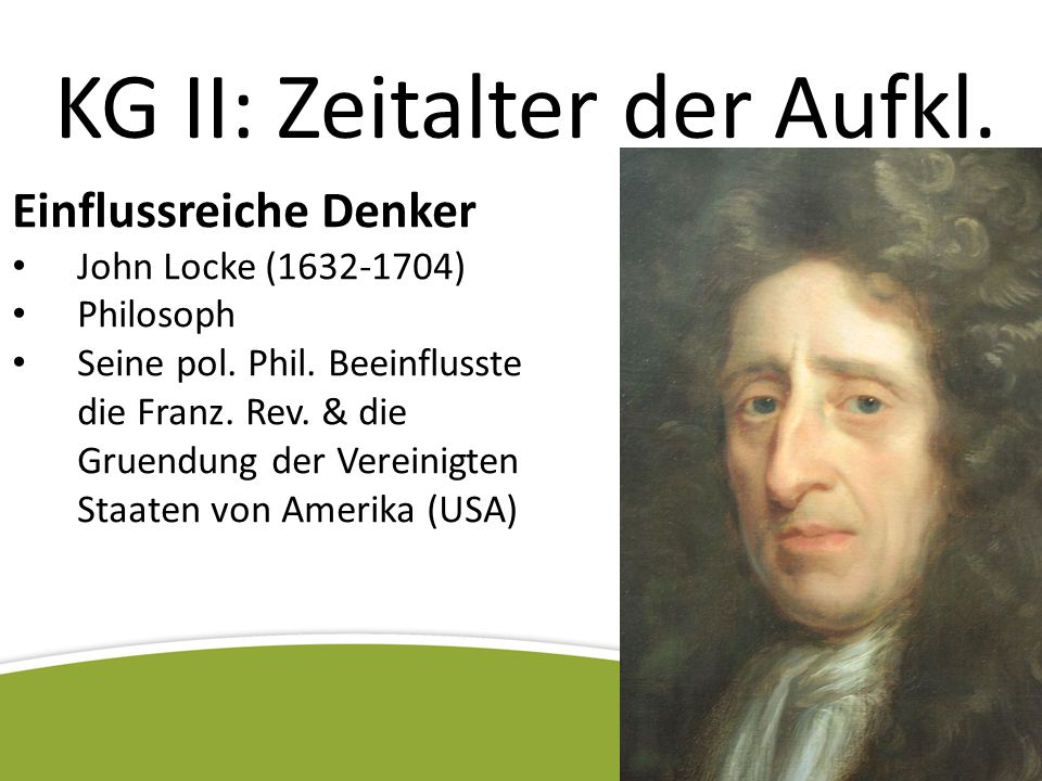 KG II: Zeitalter der Aufkl. Einflussreiche Denker John Locke (1632-1704) Philosoph Seine pol. Phil. Beeinflusste die Franz. Rev. & die Gruendung der V