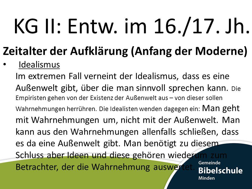 KG II: Entw. im 16./17. Jh. Zeitalter der Aufklärung (Anfang der Moderne) Idealismus Im extremen Fall verneint der Idealismus, dass es eine Außenwelt