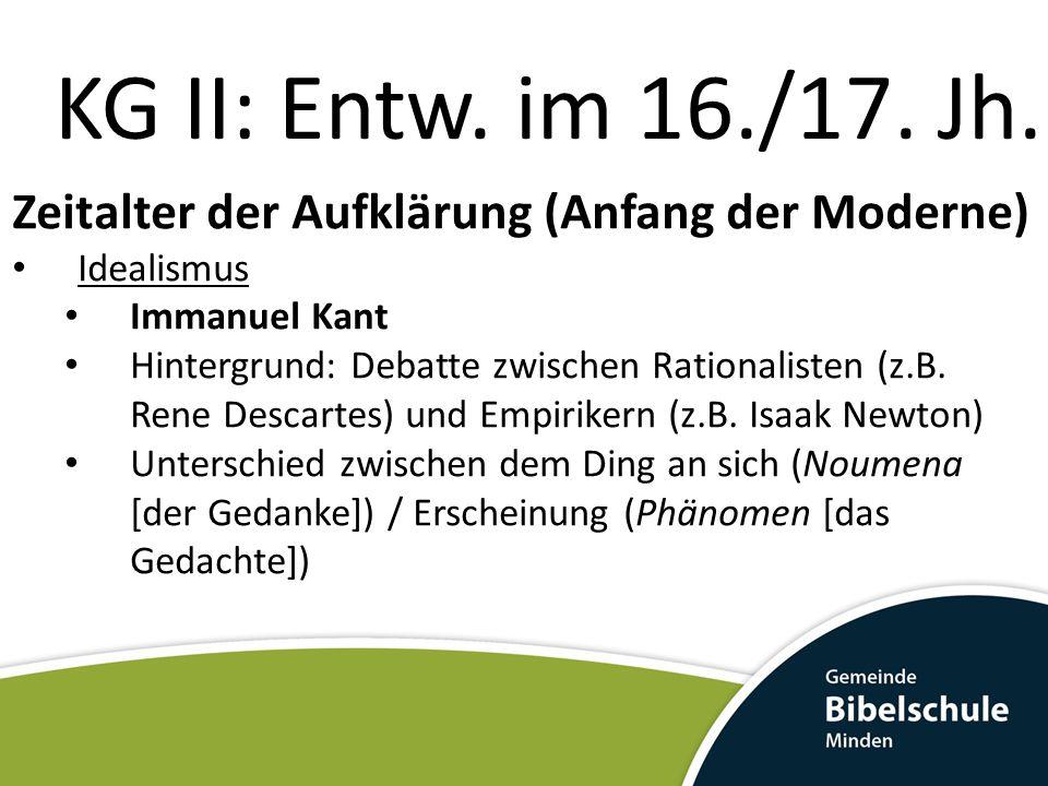 KG II: Entw. im 16./17. Jh. Zeitalter der Aufklärung (Anfang der Moderne) Idealismus Immanuel Kant Hintergrund: Debatte zwischen Rationalisten (z.B. R