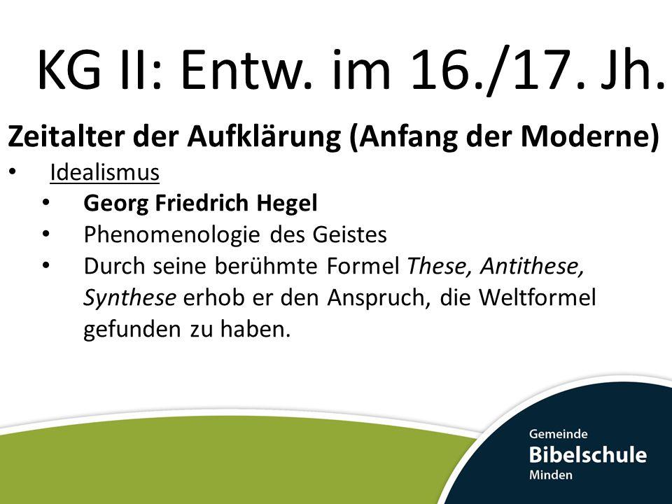 KG II: Entw. im 16./17. Jh. Zeitalter der Aufklärung (Anfang der Moderne) Idealismus Georg Friedrich Hegel Phenomenologie des Geistes Durch seine berü
