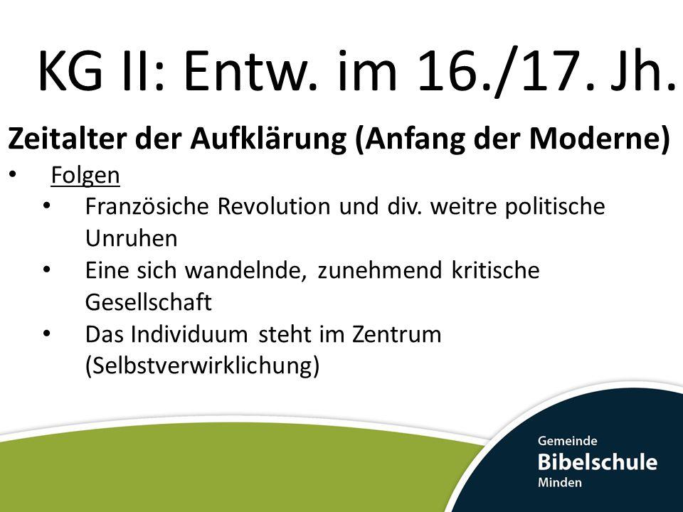 KG II: Entw. im 16./17. Jh. Zeitalter der Aufklärung (Anfang der Moderne) Folgen Französiche Revolution und div. weitre politische Unruhen Eine sich w