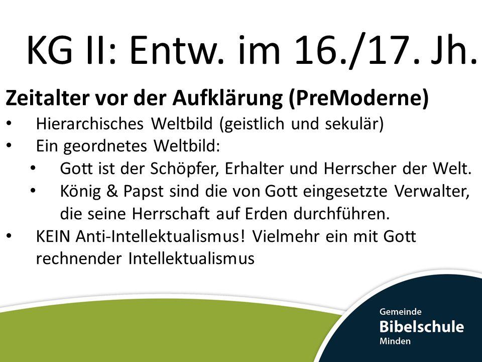 KG II: Entw. im 16./17. Jh. Zeitalter vor der Aufklärung (PreModerne) Hierarchisches Weltbild (geistlich und sekulär) Ein geordnetes Weltbild: Gott is