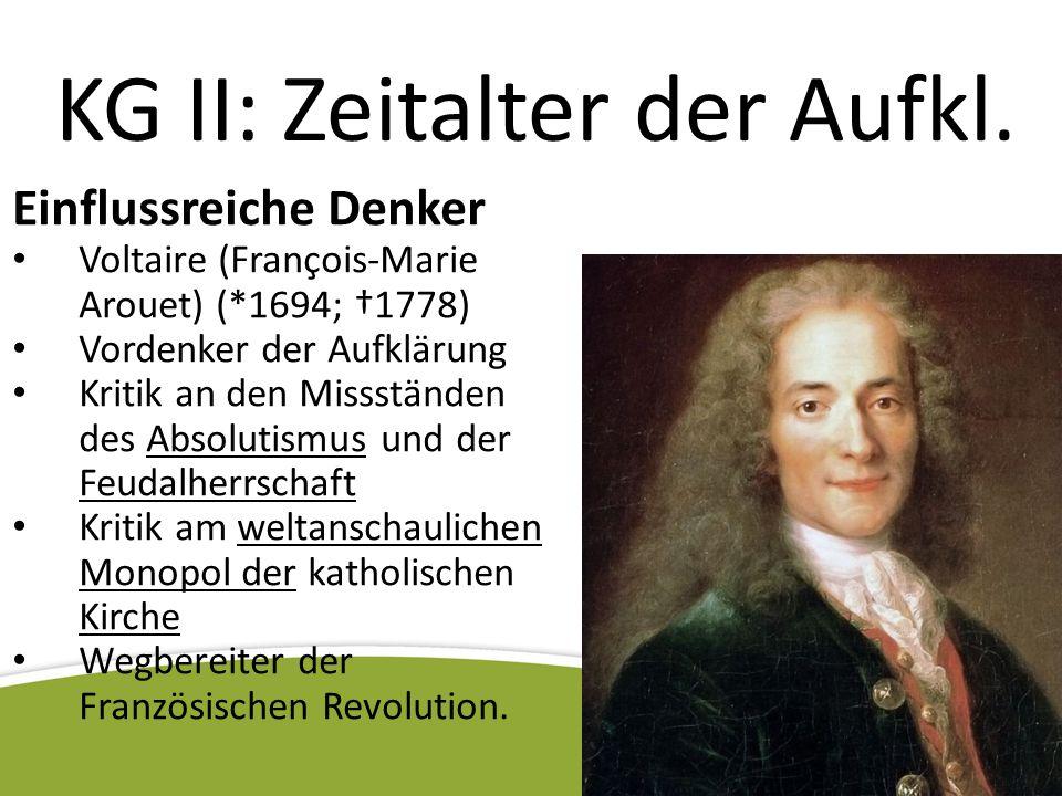 KG II: Zeitalter der Aufkl. Einflussreiche Denker Voltaire (François-Marie Arouet) (*1694; †1778) Vordenker der Aufklärung Kritik an den Missständen d