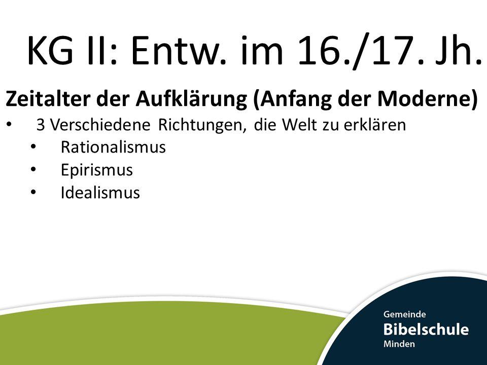 KG II: Entw. im 16./17. Jh. Zeitalter der Aufklärung (Anfang der Moderne) 3 Verschiedene Richtungen, die Welt zu erklären Rationalismus Epirismus Idea